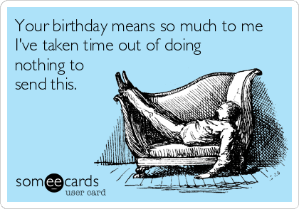 A Big Thanks To SomeEcards For These Funny Birthday Ecards If You Like This Post Would Also Love Check Out Our Other Posts On Best Valentines